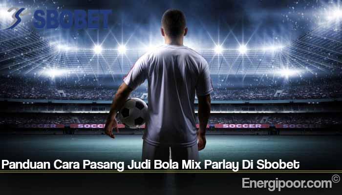 Panduan Cara Pasang Judi Bola Mix Parlay Di Sbobet